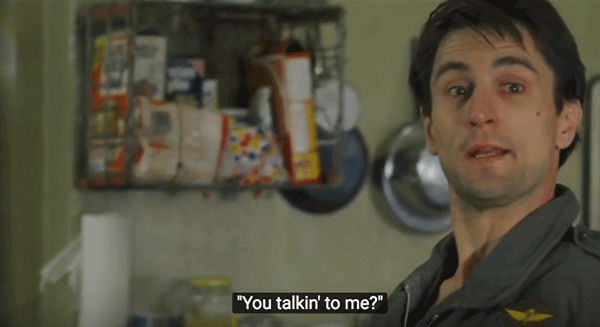 "Quote: ""You talkin' to me?"" from taxi driver."