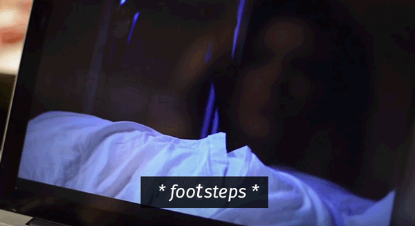 * foodsteps * from a horror movie.